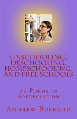 Unschooling, Deschooling, Homeschooling, and Free Schools: 25 Poems in Appreciation  by  Andrew Bushard