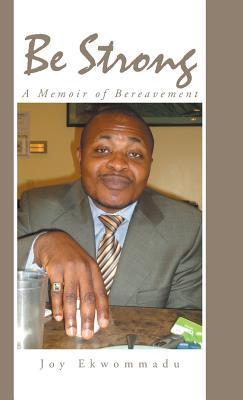 Be Strong: A Memoir of Bereavement Joy Ekwommadu