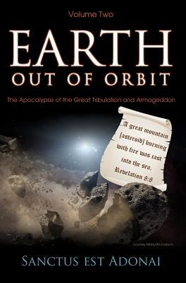 Earth Out of Orbit: The Past and Future Prophecies of the World  by  Sanctus Est Adonai