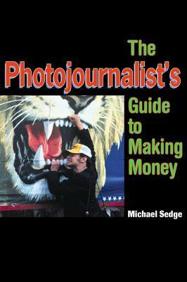The Photojournalists Guide to Making Money  by  Michael Sedge