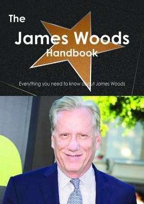 The James Woods Handbook - Everything You Need to Know about James Woods  by  Emily Smith
