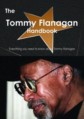 The Tommy Flanagan Handbook - Everything You Need to Know about Tommy Flanagan  by  Emily Smith