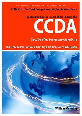 Ccda Cisco Certified Design Associate Exam Preparation Course in a Book for Passing the Ccda Cisco Certified Design Associate Certified Exam - The How to Pass on Your First Try Certification Study Guide William Manning
