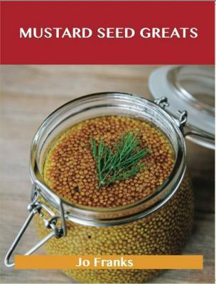 Mustard Seed Greats: Delicious Mustard Seed Recipes, the Top 97 Mustard Seed Recipes  by  Jo Franks