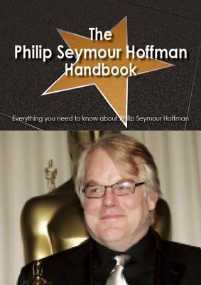 The Philip Seymour Hoffman Handbook - Everything You Need to Know about Philip Seymour Hoffman Christina Benson