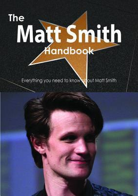 The Matt Smith Handbook - Everything You Need to Know about Matt Smith Emily Smith