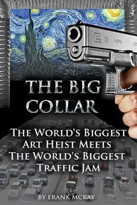 The Big Collar: The Worlds Biggest Art Heist Meets the Worlds Biggest Traffic Jam  by  Frank McKay