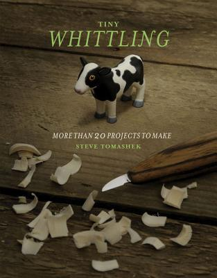 Tiny Whittling: More Than 20 Projects to Make  by  Steve Tomashek