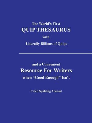 The Worlds First Quip Thesaurus with Literally Billions of Quips: And a Convenient Resource for Writers When Good Enough Isnt Caleb Spalding Atwood