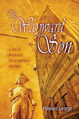 The Wayward Son: A Story of Nelson and Emma Hamiltons Secret Son Howard George