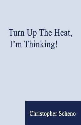 Turn Up the Heat, Im Thinking!  by  Christopher Scheno