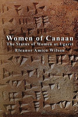 Women of Canaan: The Status of Women at Ugarit Eleanor Amico Wilson
