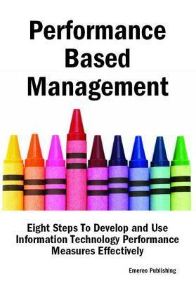 Performance Based Management: Eight Steps to Develop and Use Information Technology Performance Measures Effectively Emereo Publishing