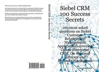 Siebel Crm 100 Success Secrets - 100 Most Asked Questions on Siebel Customer Relationship Management Applications Covering Oracle Enterprise Crm, on Demand Software and Business Intelligence  by  Lawson Baird