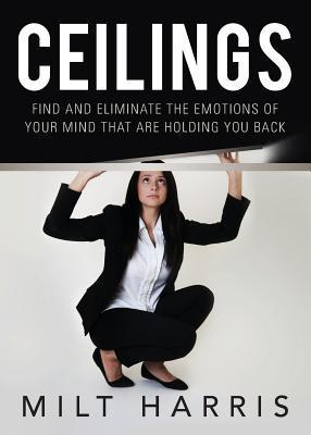 Ceilings: Find and Eliminate the Emotions of Your Mind That Are Holding You Back Milt Harris