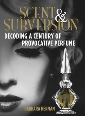 Scent & Subversion: Decoding a Century of Provocative Perfume  by  Barbara  Herman