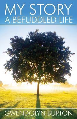 My Story: A Befuddled Life  by  Gwendolyn Burton
