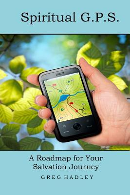 Spiritual G.P.S.: A Roadmap for Your Salvation Journey Greg Hadley