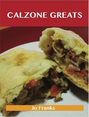 Calzone Greats: Delicious Calzone Recipes, the Top 56 Calzone Recipes  by  Jo Franks
