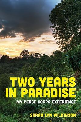 Two Years in Paradise: My Peace Corps Experience  by  Sarah Lyn Wilkinson