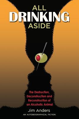 All Drinking Aside: The Destruction, Deconstruction and Reconstruction of an Alcoholic Animal Jim Anders