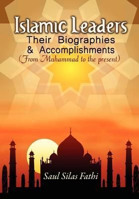 Islamic Leaders, Their Biographies and Accomplishments: From Muhammad to the Present Saul Silas Fathi