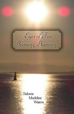 Eyes of Fire, Burning, Burning  by  Salome Madeline Waters