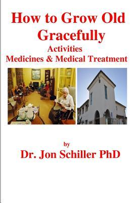 How to Grow Old Gracefully: Activities, Medicines & Medical Treatment  by  Jon Schiller