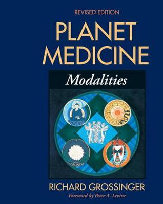 Planet Medicine: Modalities, Revised Edition: Modalities  by  Richard Grossinger