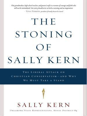 The Stoning of Sally Kern: The Liberal Attack on Christian Conservatism--And Why We Must Take a Stand Sally Kern