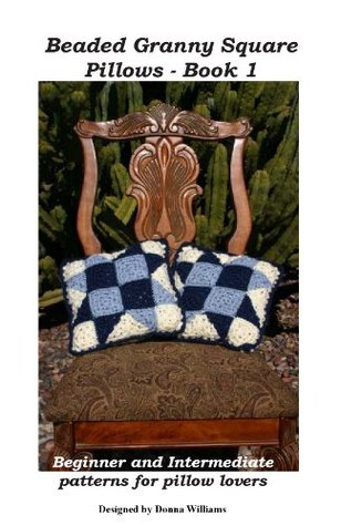 Beaded Granny Square Pillows Book 1 - Beginner and Intermediate patterns for pillow lovers  by  Donna Williams