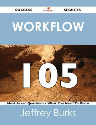 Workflow 105 Success Secrets - 105 Most Asked Questions on Workflow - What You Need to Know  by  Jeffrey Burks