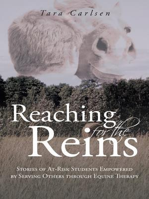 Reaching for the Reins: Stories of At-Risk Students Empowered  by  Serving Others Through Equine Therapy by Tara Carlsen