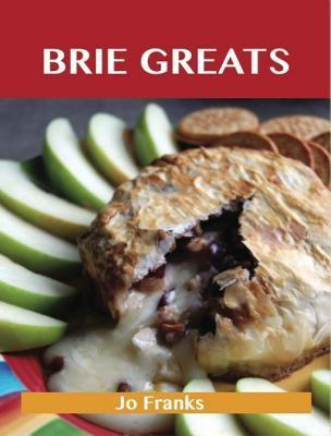 Brie Greats: Delicious Brie Recipes, the Top 73 Brie Recipes  by  Jo Franks