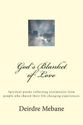 Gods Blanket of Love: Spiritual Poems Reflecting Testimonies from People Who Shared Their Life Changing Experiences Deirdre Mebane