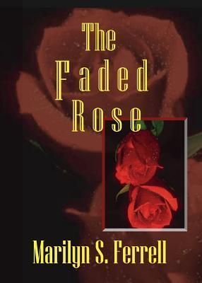 The Faded Rose  by  Marilyn S. Ferrell