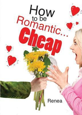 How to Be Romantic...Cheap: Stop the Naggin and Start the Braggin  by  Renea