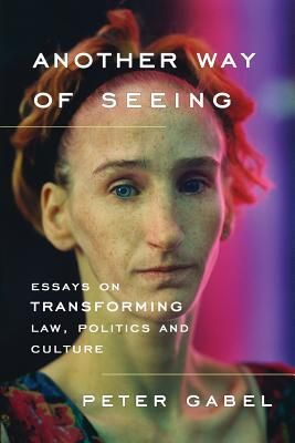 Another Way of Seeing: Essays on Transforming Law, Politics and Culture Peter Gabel