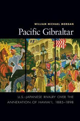 Pacific Gibraltar: U.S.-Japanese Rivalry Over the Annexation of Hawaii, 1885-1898 William Michael Morgon