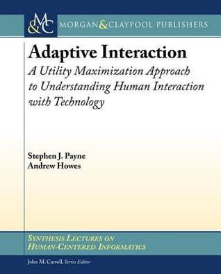 Adaptive Interaction: A Utility Maximization Approach to Understanding Human Interaction with Technology  by  Stephen Payne