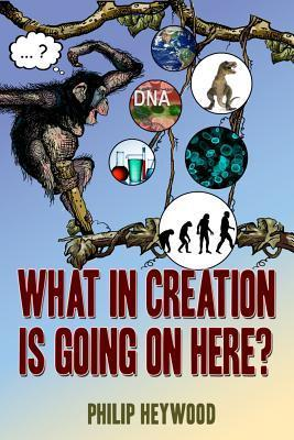 What in Creation Is Going on Here? Philip Bruce Heywood