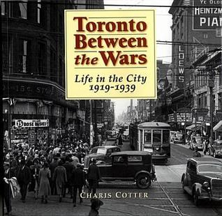 Toronto Between the Wars: Life in the City 1919-1939  by  Charis Cotter
