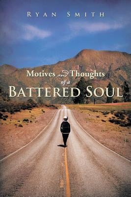 Motives and Thoughts of a Battered Soul Ryan Smith - Poet