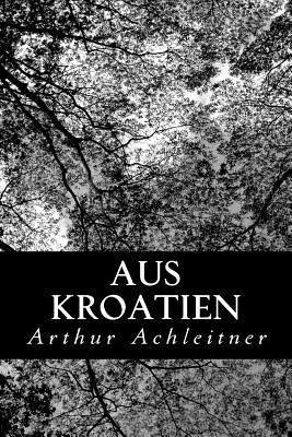 Aus Kroatien: Skizzen Und Erzahlungen Arthur Achleitner