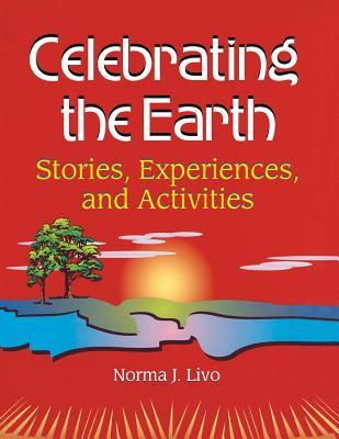 Celebrating the Earth: Stories, Experiences, and Activities Norma J. Livo