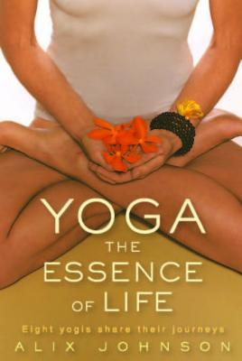 Yoga: The Essence of Life: Eight Yogis Share Their Journeys  by  Alix Johnson