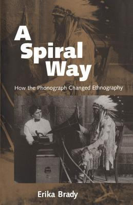 A Spiral Way: How the Phonograph Changed Ethnography Erika Brady