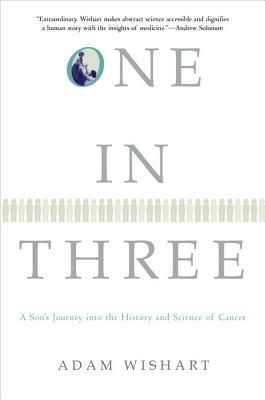 One in Three: A Sons Journey Into the History and Science of Cancer Adam Wishart