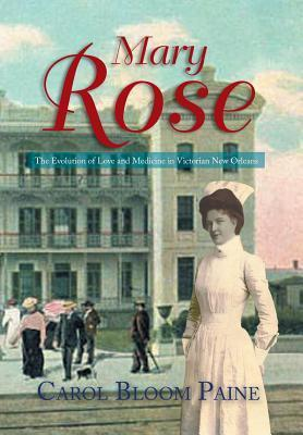Mary Rose: The Evolution of Love and Medicine in Victorian New Orleans  by  Carol Bloom Paine