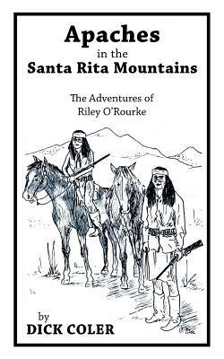 Apaches in the Santa Rita Mountains: The Adventures of Riley Orourke  by  Dick Coler